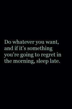 Do whatever you want, and if it's something you're going to regret in the morning, sleep late.