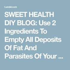 SWEET HEALTH DIY BLOG: Use 2 Ingredients To Empty All Deposits Of Fat And Parasites Of Your Body