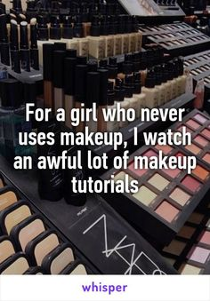 For a girl who never uses makeup, I watch an awful lot of makeup tutorials