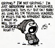 Calvin and Hobbes (DA) - Griping? I'M not griping! I'm just OBSERVING what a miserable experience this is! But ok! Sure! As long as I'm trudging hundreds of miles for no apparent reason, I might as well do it in SILENCE, right?!