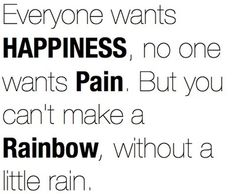 """Everyone wants HAPPINESS, no one wants PAIN, But you can't make a RAINBOW, without a little rain."""