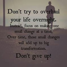 Focus on making one small change at a time and over time those small changes will add up to a big transformation.