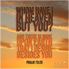 Psalm 73:25 Whom have I in heaven but You? And there is none upon earth that I desire besides You.