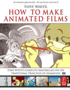How to Make Animated Films: Tony 's Masterclass on the Traditional Principles of Animation