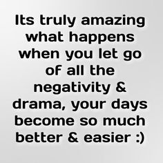 It's truly amazing what happens when you let go of all the negativity and drama. Your days become so much better and easier
