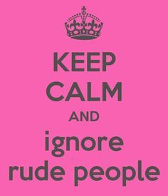 and ignore rude people