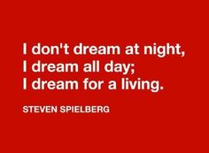 I dont dream at night, i dream all day; i dream for a living... Imagine living your dream all day! Oh hell yea..