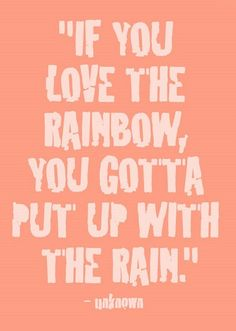 If you Love Rainbows you need to learn to love the rain. press through to the promise - it's worth it!