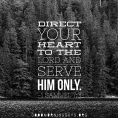 Direct your heart to the Lord and serve Him only. 1 Samuel 7:3