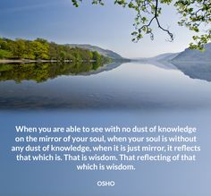 When you are able to see with no dust of knowledge on the mirror of your soul, when your soul is without any dust of knowledge, when it is just mirror, it reflects that which is. That is wisdom. That reflecting of that which is wisdom. OSHO #see #without #dust #knowledge #mirror #reflect #wisdom #soul #osho #quote