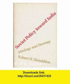 Soviet Policy Toward India Ideology and Strategy (Russian Research Centre Study) (9780674827769) Robert H. Donaldson , ISBN-10: 0674827767  , ISBN-13: 978-0674827769 ,  , tutorials , pdf , ebook , torrent , downloads , rapidshare , filesonic , hotfile , megaupload , fileserve