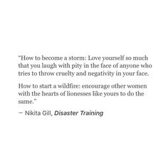 How to become a storm: Love yourself so much that you laugh with pity in the face of anyone who tries to throw cruelty & negativity in your face. How to start a wildfire: encourage other women with the hearts of lionesses like yours to do the same. The Words, Cool Words, Favorite Quotes, Best Quotes, Love Quotes, Inspirational Quotes, Famous Quotes, Motivational, Poetry Quotes