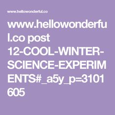 www.hellowonderful.co post 12-COOL-WINTER-SCIENCE-EXPERIMENTS#_a5y_p=3101605