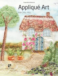 Applique Art: Freehand Machine-Embroidered Pictures (The Textile Artist) House Quilt Patterns, House Quilts, Fabric House, Freehand Machine Embroidery, Free Motion Embroidery, Applique Quilts, Embroidery Applique, Embroidery Cards, Applique Patterns