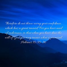 Therefore do not throw away your confidence, which has a great reward. For you have need of endurance, so that when you have done the will of God you may receive what is promised. Hebrews 10:35-36