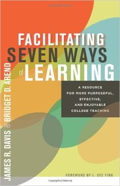 Facilitating Seven Ways of Learning: A Resource for More Purposeful, Effective, and Enjoyable College Teaching: James R. Davis, Bridget D. Arend, L. Dee Fink: 9781579228415: Amazon.com: Books