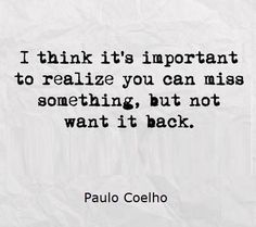 """I think it's important to realize you can miss something, but not want it back."" Paulo Coelho"