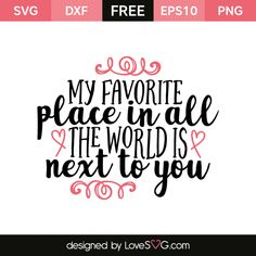 *** FREE SVG CUT FILE for Cricut, Silhouette and more *** My favorite place in all the world is next to you