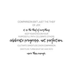 IG: @lifewshan Comparison isn't just the thief of joy, it is the thief of everything. Keep your eyes on your purposeful path, celebrate others. Celebrate progress, not perfection. Cultivate gratitude over comparison. Gratitude turns what we have into more than enough. gratitude quotes Comparison quotes Comparison Quotes, Progress Not Perfection, Inspirational Phrases, Gratitude Quotes, Brain Food, Positive Vibes, Qoutes, Encouragement, Wisdom