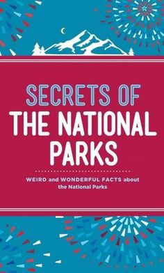 Secrets of the National Parks: Weird and Wonderful Facts About America's Wonders