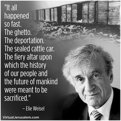 Elie Weisel, Holocaust survivor, dedicated his life to keeping the world's memory of the Holocaust alive. It was his personal crusade and he sacrificed his private happiness for it. - Ronni