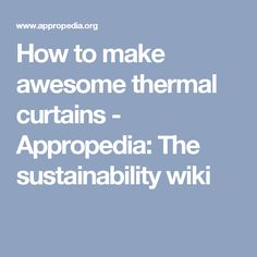 How to make awesome thermal curtains - Appropedia: The sustainability wiki Winter Curtains, Passion Fruit Juice, Thermal Curtains, Winter House, Window Coverings, Preserves, House Warming, Sustainability, Sewing Projects