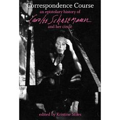 Correspondence Course:  An epistolary history of Carolee Schneemann and her circle.