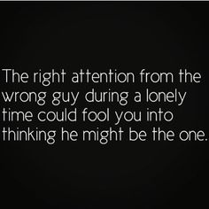 The right attention from the wrong guy during a lonely time could fool you into thinking he might be the one.