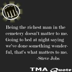 Steve Jobs was a good dude I believe. Sure he was jerk to a lot and had some problems but look at what he accomplished! His Death was pretty sad, but it seems he had it figured out. Being Rich isn't what lifes all about, you can't take it with you..So accomplish something, live life, and learn everyday. Like Always Be Awesome- Ben