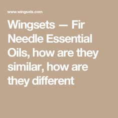 Wingsets — Fir Needle Essential Oils, how are they similar, how are they different