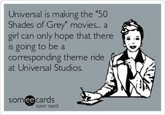 "Universal is making the ""50 Shades of Grey"" movies. A girl can only hope that there is going to be a corresponding theme ride at Universal Studio."""