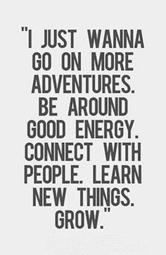 """Citation voyage : """"I just wanna go on more adventures. Be around good energy. Connect with people. Learn new things. The Words, Positive Quotes, Motivational Quotes, Lyric Quotes, Inspirational Quotes About Happiness, Movie Quotes, New Things To Learn, Inspiring Quotes About Life, Quotes About Thinking"""