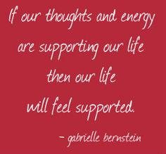 If our thoughts and energy are supporting our life then our life will feel supported. - @GabbyBernstein