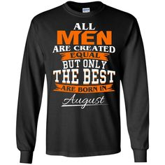 Men T shirts All Men Are Created Equal But The Best Are Born In August Hoodies Sweatshirts Men T shirts All Men Are Created Equal But The Best Are Born In Augus