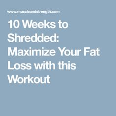 10 Weeks to Shredded: Maximize Your Fat Loss with this Workout