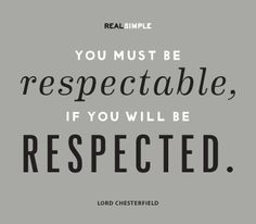 """You must be respectable, if you will be respected."" —Lord Chesterfield #quotes"