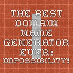 The Best Domain Name Generator Ever: Impossibility!   domains