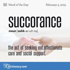 Dictionary.com's Word of the Day - succorance - the act of seeking out affectionate care and social support.