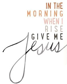 In the morning when I arise, give me Jesus.