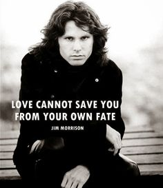 """Love cannot save you from your own fate. James Douglas ""Jim"" Morrison [Dec 1943 ― July ♡ The Doors. Jim Morrison Frases, Jim Morrison Poetry, Fear Quotes, Love Quotes, Inspirational Quotes, Meaningful Quotes, Picture Quotes, Club 27, Jim Morison"