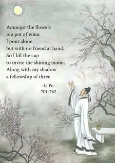 Amongst the flowers is a pot of wine I pour alone but with no friend at hand So I lift the cup to invite the shining moon, Along with my shadow we become party of three. translated by Ezra Pound Daily Chinese Wisdom Chinese Poem, Chinese Quotes, Zen Quotes, Wisdom Quotes, Inspirational Quotes, Sanskrit Quotes, Chinese Proverbs, Proverbs Quotes, Short Poems