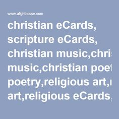 christian eCards, scripture eCards, christian music,christian poetry,religious art,religious eCards,healing prayers, childrens prayers,healing scriptures, bible scriptures, christmas eCards,easter eCards,thanksgiving eCards, new year eCards,valentine eCards, christian animated eCards,scripture puzzles, friendship scripture eCards,funny eCards,birthday eCards,all occasion eCards,flash christian animated eCards and MORE !!