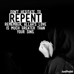 Don't hesitate to repent remember, Allah's love is much greater than your sins