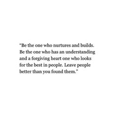 Be the one who nurtures and builds. Be the one who has an understanding and a forgiving heart, one who looks for the best in people. Leave people better than you found them. ~Marvin J. Ashton.