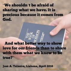 """We shouldn't be afraid of sharing what we have. It is precious because it comes from God. And what better way to show love for our friends than to share with them what we know to be true?""   ~José A. Teixeira"