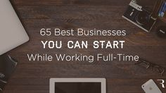 Here are the 65 best businesses you can start while you're still working a full-time job. If you're an entrepreneur in need of a business idea, start here.