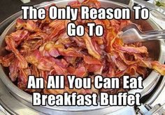 A true Bacon Addict knows there is really only one reason to go to an all you can eat breakfast buffet! We have a great one in our area that really knows how to cook the Bacon! Southern Breakfast, Bacon Breakfast, Breakfast Buffet, Food Jokes, Food Humor, Bacon Funny, Bacon Jam, All You Can, Perfect Food