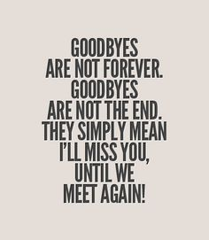 """Goodbyes are not forever. Goodbyes are not the end. They simply mean I'll miss you, Until we meet again!"""