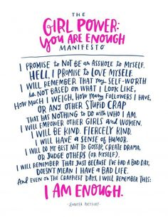 The Girl Power You are Enough Manifesto. | I promise to not be an asshole to myself. Hell, I promise to love myself. I will remember that my self-worth is not based on what I look like, how much I weigh, how many followers I have, or any other stupid crap that has nothing to do with who I am. I will empower other girls and women. I will be kind. Fiercely kind. I will have a sense of humor. I will do my best not to gossip, create drama, or judge others (or myself). I will remember that…