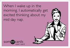Funny Confession Ecard: When I wake up in the morning, I automatically get excited thinking about my mid day nap.